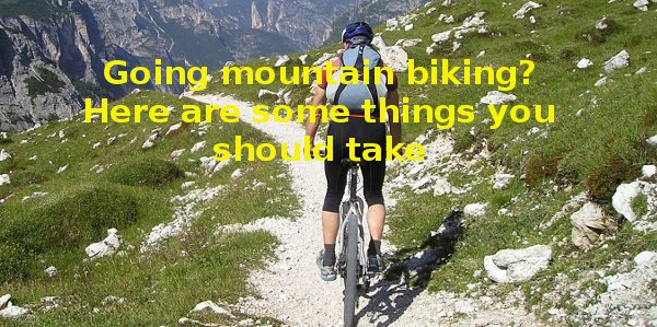 Going mountain biking? Here are some things you should take
